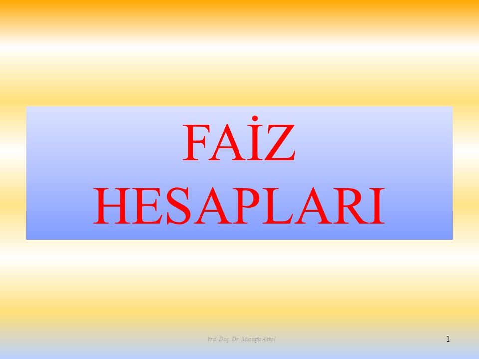 FAİZ HESAPLARI 1 Yrd. Doç. Dr. Mustafa Akkol