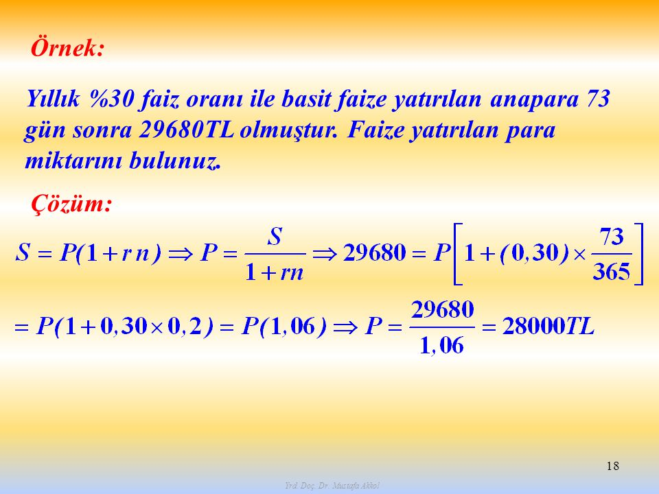 Yrd. Doç. Dr. Mustafa Akkol 18 Örnek: Yıllık %30 faiz oranı ile basit faize yatırılan anapara 73 gün sonra 29680TL olmuştur. Faize yatırılan para mikt