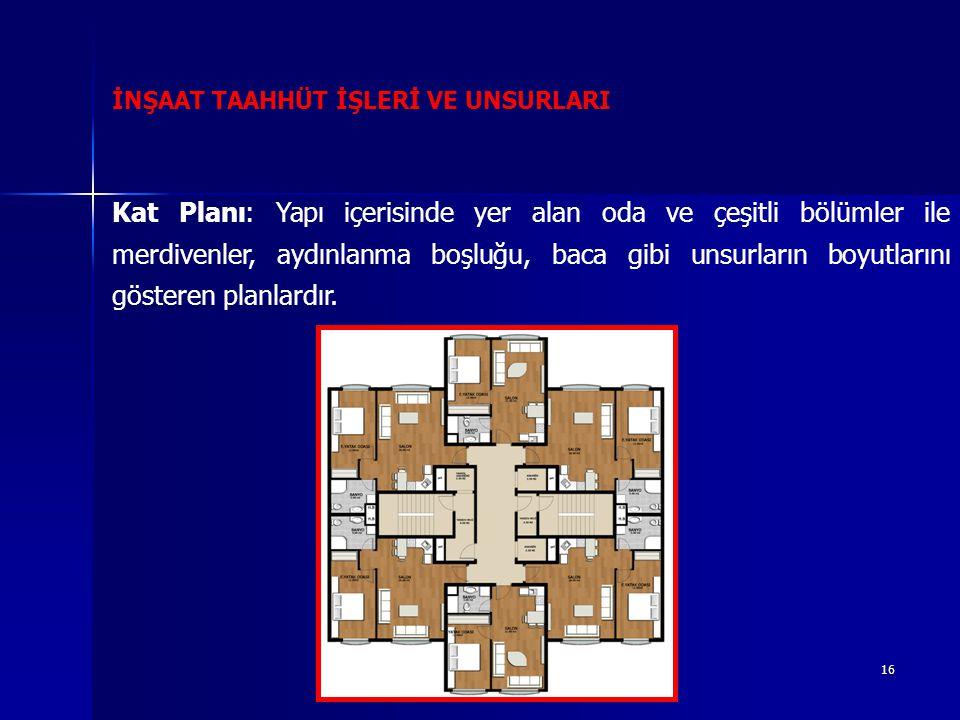 16 İNŞAAT TAAHHÜT İŞLERİ VE UNSURLARI Kat Planı: Yapı içerisinde yer alan oda ve çeşitli bölümler ile merdivenler, aydınlanma boşluğu, baca gibi unsurların boyutlarını gösteren planlardır.