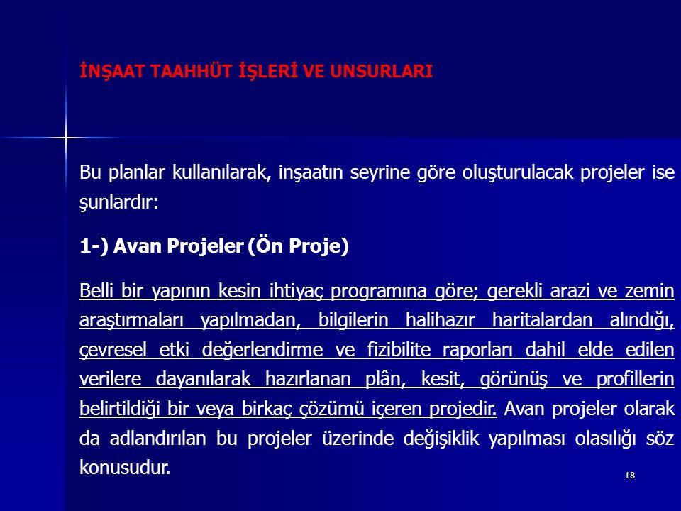 18 İNŞAAT TAAHHÜT İŞLERİ VE UNSURLARI Bu planlar kullanılarak, inşaatın seyrine göre oluşturulacak projeler ise şunlardır: 1-) Avan Projeler (Ön Proje