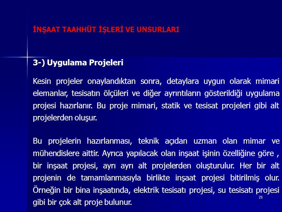 21 İNŞAAT TAAHHÜT İŞLERİ VE UNSURLARI 3-) Uygulama Projeleri Kesin projeler onaylandıktan sonra, detaylara uygun olarak mimari elemanlar, tesisatın ölçüleri ve diğer ayrıntıların gösterildiği uygulama projesi hazırlanır.