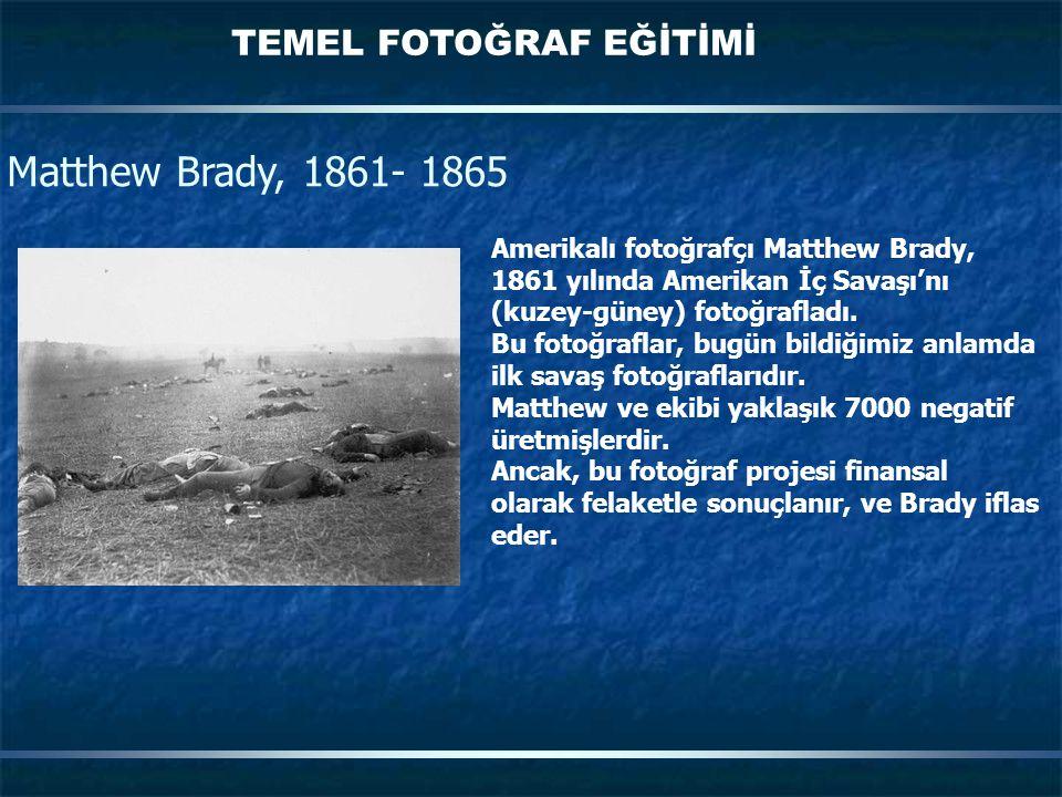 TEMEL FOTOĞRAF EĞİTİMİ Matthew Brady, 1861- 1865 Amerikalı fotoğrafçı Matthew Brady, 1861 yılında Amerikan İç Savaşı'nı (kuzey-güney) fotoğrafladı. Bu