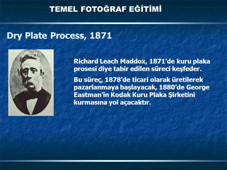 TEMEL FOTOĞRAF EĞİTİMİ Richard Leach Maddox, 1871'de kuru plaka prosesi diye tabir edilen süreci keşfeder. Bu süreç, 1878'de ticari olarak üretilerek