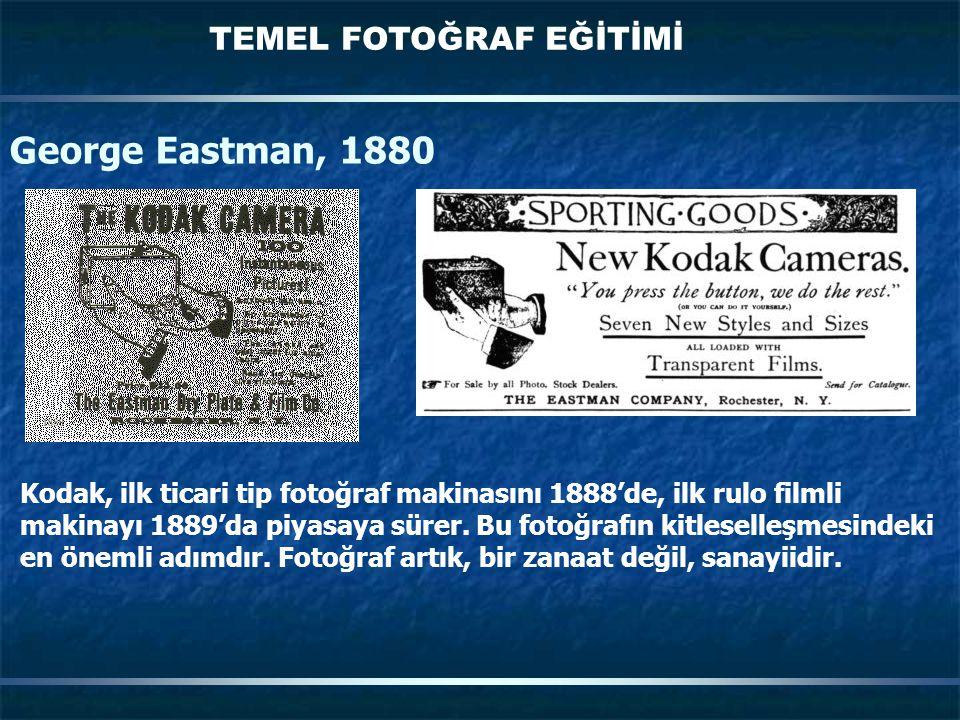 TEMEL FOTOĞRAF EĞİTİMİ George Eastman, 1880 Kodak, ilk ticari tip fotoğraf makinasını 1888'de, ilk rulo filmli makinayı 1889'da piyasaya sürer. Bu fot