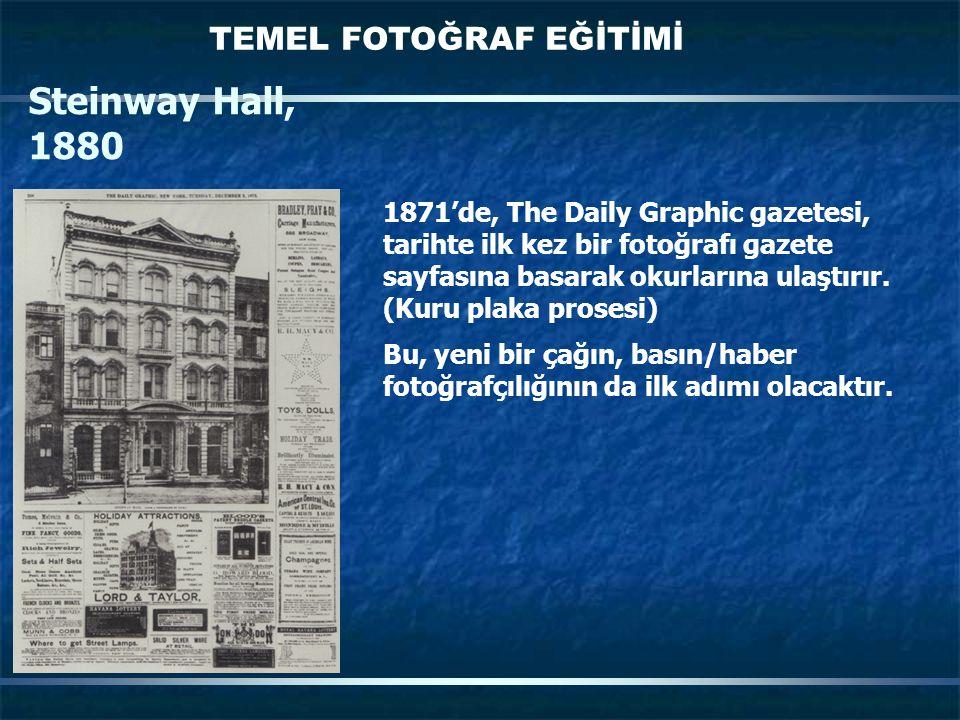 TEMEL FOTOĞRAF EĞİTİMİ Steinway Hall, 1880 1871'de, The Daily Graphic gazetesi, tarihte ilk kez bir fotoğrafı gazete sayfasına basarak okurlarına ulaştırır.