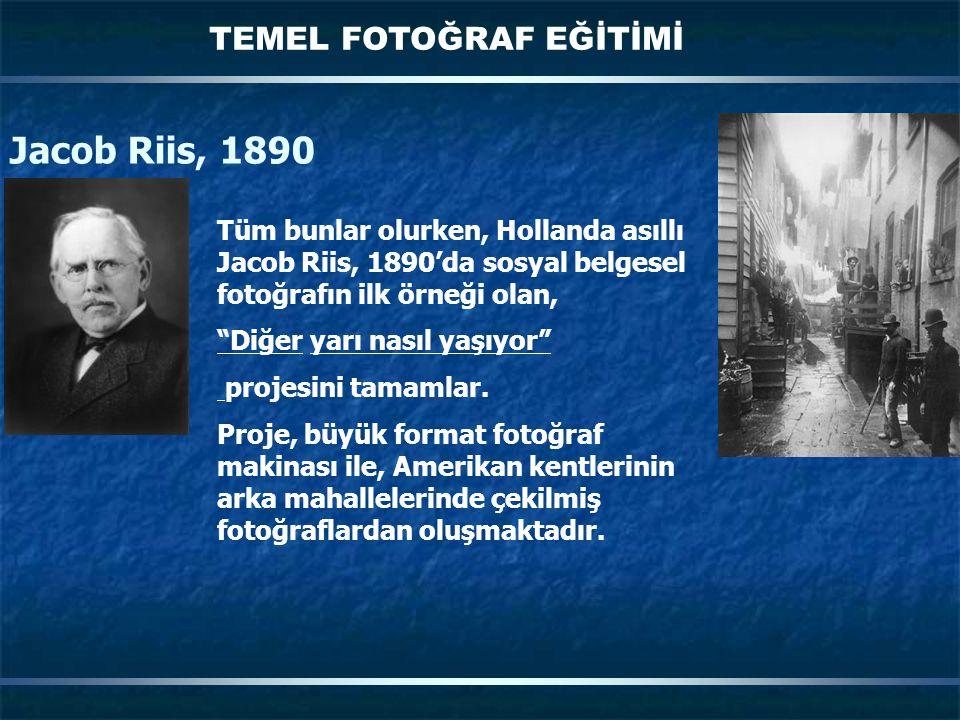TEMEL FOTOĞRAF EĞİTİMİ Jacob Riis, 1890 Tüm bunlar olurken, Hollanda asıllı Jacob Riis, 1890'da sosyal belgesel fotoğrafın ilk örneği olan, Diğer yarı nasıl yaşıyor projesini tamamlar.