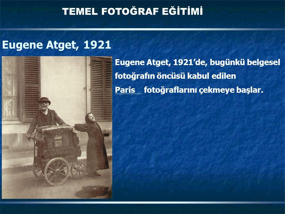 TEMEL FOTOĞRAF EĞİTİMİ Eugene Atget, 1921 Eugene Atget, 1921'de, bugünkü belgesel fotoğrafın öncüsü kabul edilen Paris fotoğraflarını çekmeye başlar.