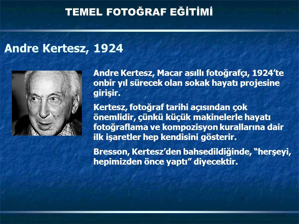 TEMEL FOTOĞRAF EĞİTİMİ Andre Kertesz, 1924 Andre Kertesz, Macar asıllı fotoğrafçı, 1924'te onbir yıl sürecek olan sokak hayatı projesine girişir. Kert