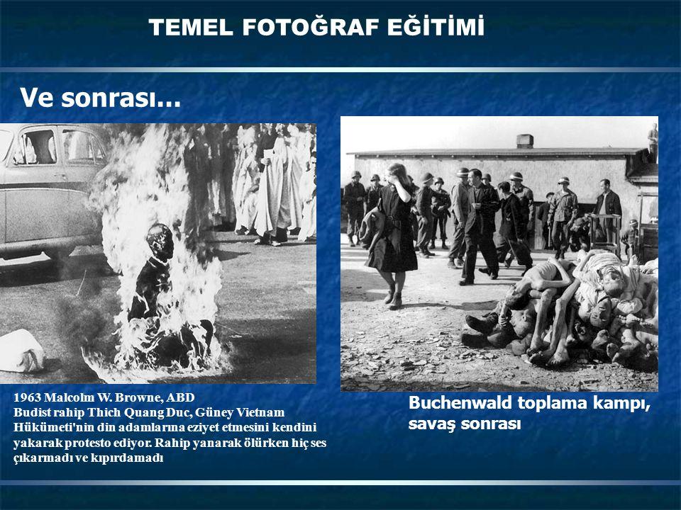 TEMEL FOTOĞRAF EĞİTİMİ Ve sonrası... Buchenwald toplama kampı, savaş sonrası 1963 Malcolm W. Browne, ABD Budist rahip Thich Quang Duc, Güney Vietnam H