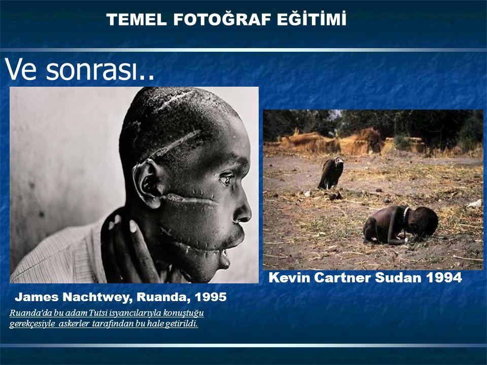 TEMEL FOTOĞRAF EĞİTİMİ Ve sonrası.. Kevin Cartner Sudan 1994 James Nachtwey, Ruanda, 1995 Ruanda'da bu adam Tutsi isyancılarıyla konuştuğu gerekçesiyl
