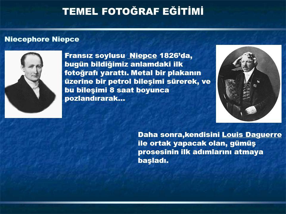 TEMEL FOTOĞRAF EĞİTİMİ Niecephore Niepce Fransız soylusu Niepce 1826'da, bugün bildiğimiz anlamdaki ilk fotoğrafı yarattı. Metal bir plakanın üzerine