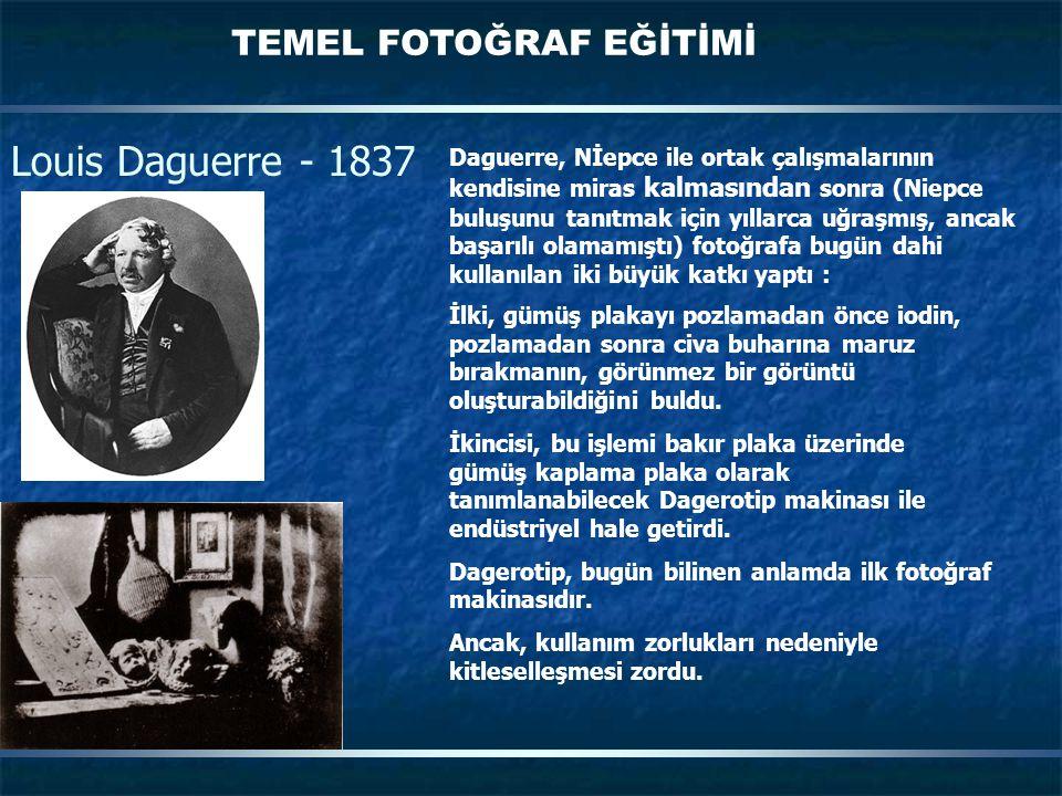 TEMEL FOTOĞRAF EĞİTİMİ Louis Daguerre - 1837 Daguerre, Nİepce ile ortak çalışmalarının kendisine miras kalmasından sonra (Niepce buluşunu tanıtmak için yıllarca uğraşmış, ancak başarılı olamamıştı) fotoğrafa bugün dahi kullanılan iki büyük katkı yaptı : İlki, gümüş plakayı pozlamadan önce iodin, pozlamadan sonra civa buharına maruz bırakmanın, görünmez bir görüntü oluşturabildiğini buldu.