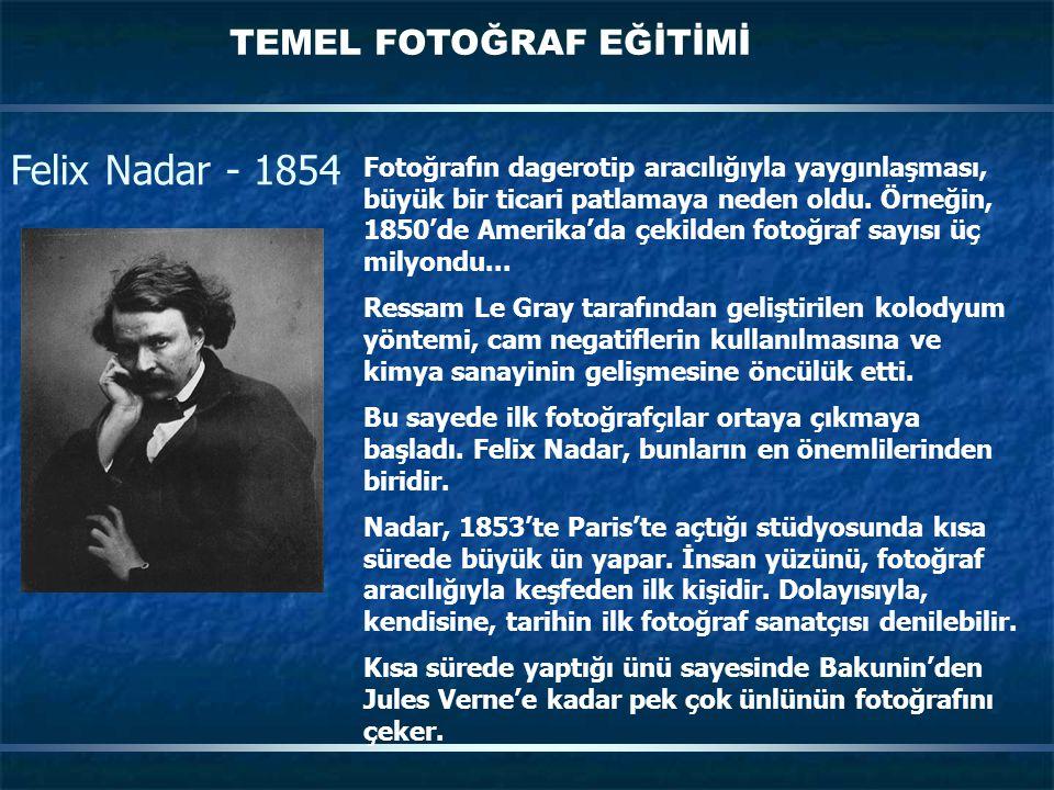 TEMEL FOTOĞRAF EĞİTİMİ Felix Nadar - 1854 Fotoğrafın dagerotip aracılığıyla yaygınlaşması, büyük bir ticari patlamaya neden oldu. Örneğin, 1850'de Ame
