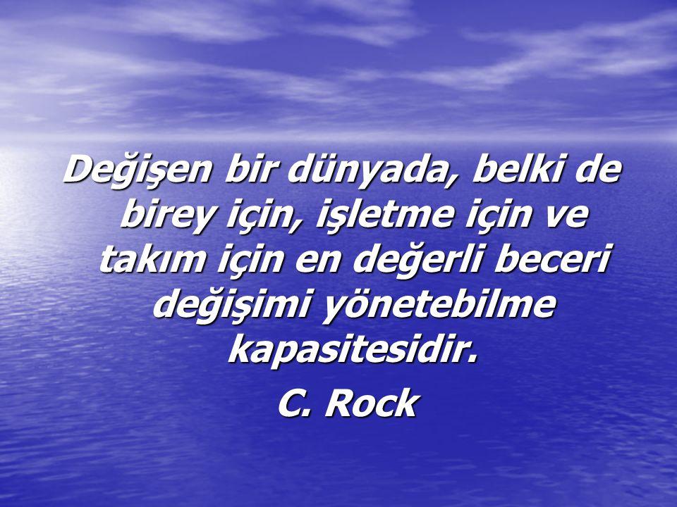 Değişen bir dünyada, belki de birey için, işletme için ve takım için en değerli beceri değişimi yönetebilme kapasitesidir. C. Rock C. Rock