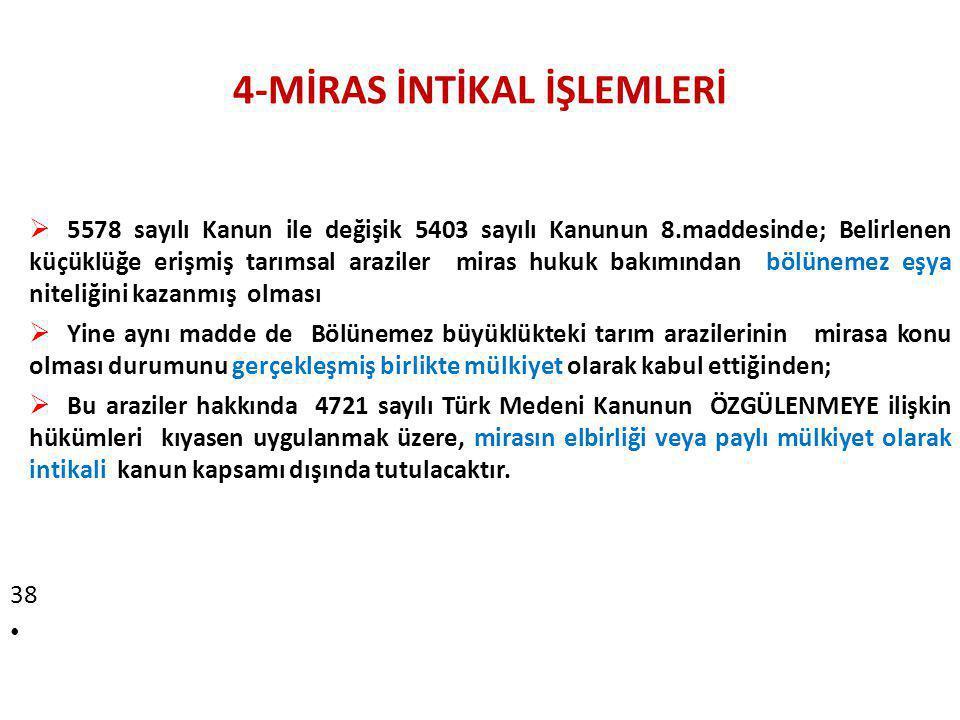 4-MİRAS İNTİKAL İŞLEMLERİ  5578 sayılı Kanun ile değişik 5403 sayılı Kanunun 8.maddesinde; Belirlenen küçüklüğe erişmiş tarımsal araziler miras hukuk bakımından bölünemez eşya niteliğini kazanmış olması  Yine aynı madde de Bölünemez büyüklükteki tarım arazilerinin mirasa konu olması durumunu gerçekleşmiş birlikte mülkiyet olarak kabul ettiğinden;  Bu araziler hakkında 4721 sayılı Türk Medeni Kanunun ÖZGÜLENMEYE ilişkin hükümleri kıyasen uygulanmak üzere, mirasın elbirliği veya paylı mülkiyet olarak intikali kanun kapsamı dışında tutulacaktır.