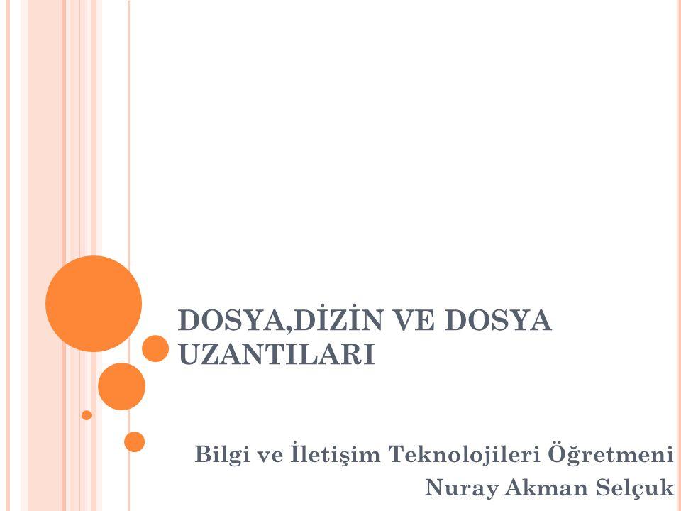DOSYA,DİZİN VE DOSYA UZANTILARI Bilgi ve İletişim Teknolojileri Öğretmeni Nuray Akman Selçuk