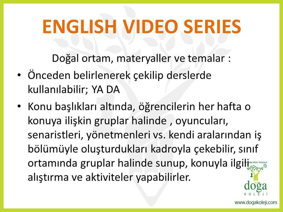 ENGLISH VIDEO SERIES Doğal ortam, materyaller ve temalar : Önceden belirlenerek çekilip derslerde kullanılabilir; YA DA Konu başlıkları altında, öğren