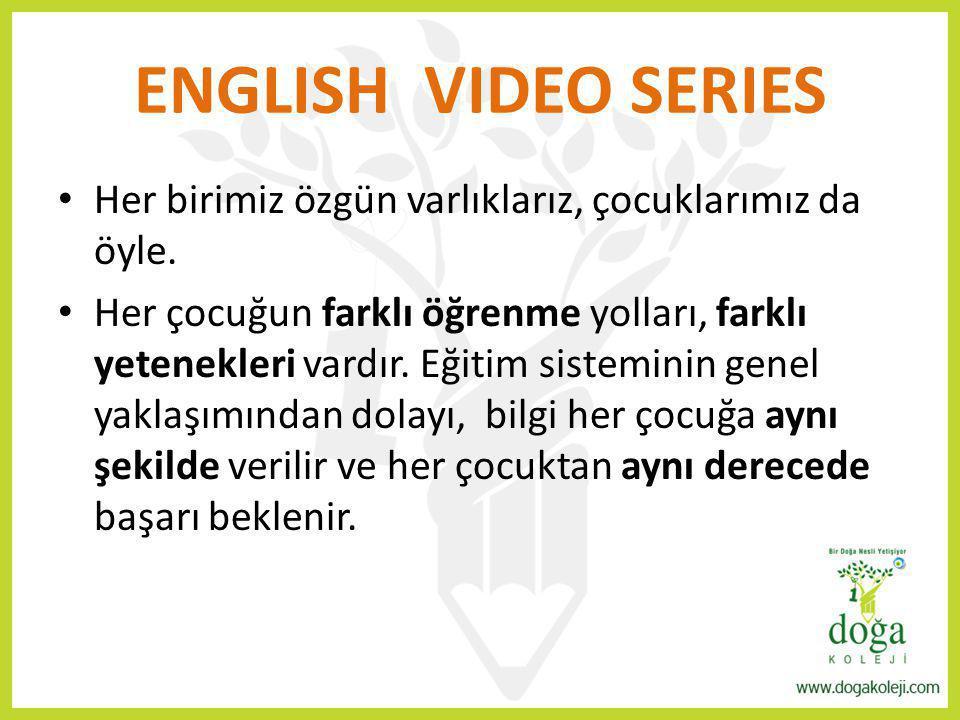 ENGLISH VIDEO SERIES Her birimiz özgün varlıklarız, çocuklarımız da öyle. Her çocuğun farklı öğrenme yolları, farklı yetenekleri vardır. Eğitim sistem
