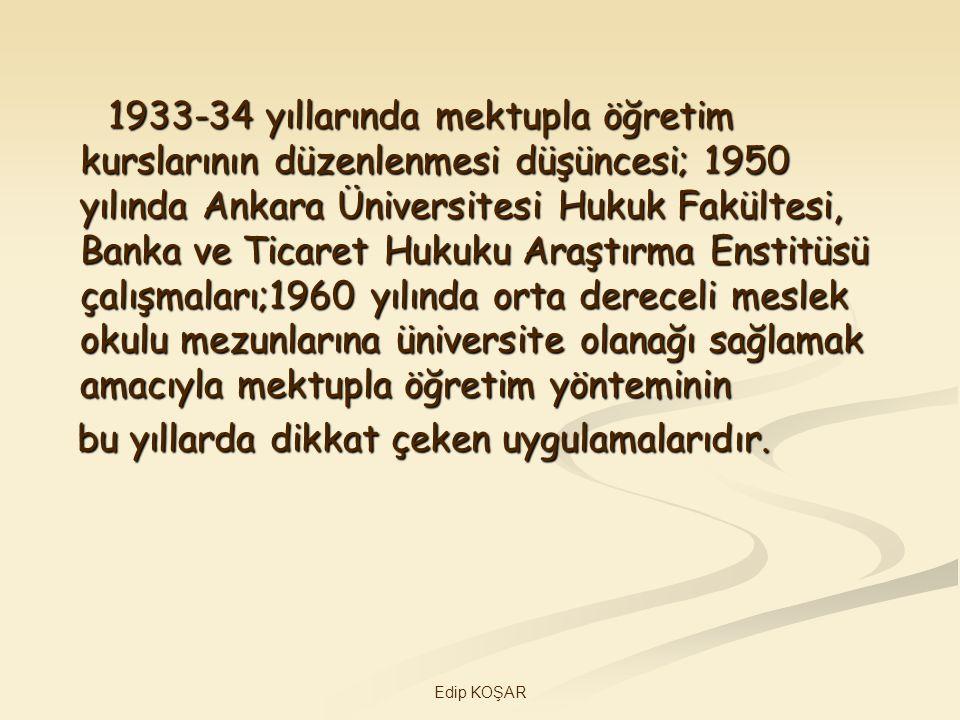 Edip KOŞAR 1933-34 yıllarında mektupla öğretim kurslarının düzenlenmesi düşüncesi; 1950 yılında Ankara Üniversitesi Hukuk Fakültesi, Banka ve Ticaret