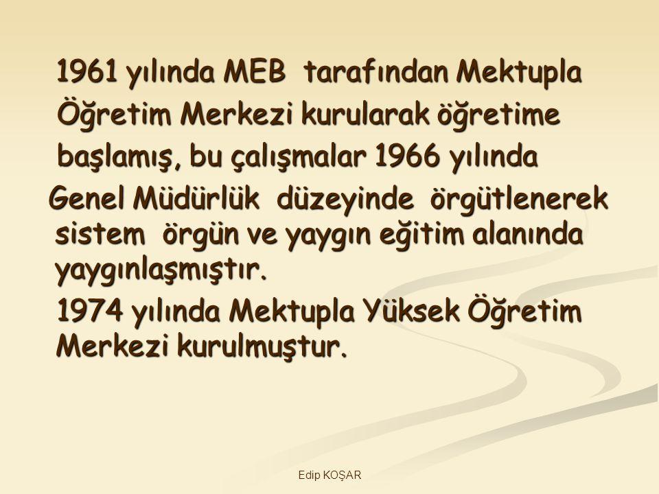 Edip KOŞAR 1961 yılında MEB tarafından Mektupla 1961 yılında MEB tarafından Mektupla Öğretim Merkezi kurularak öğretime Öğretim Merkezi kurularak öğre