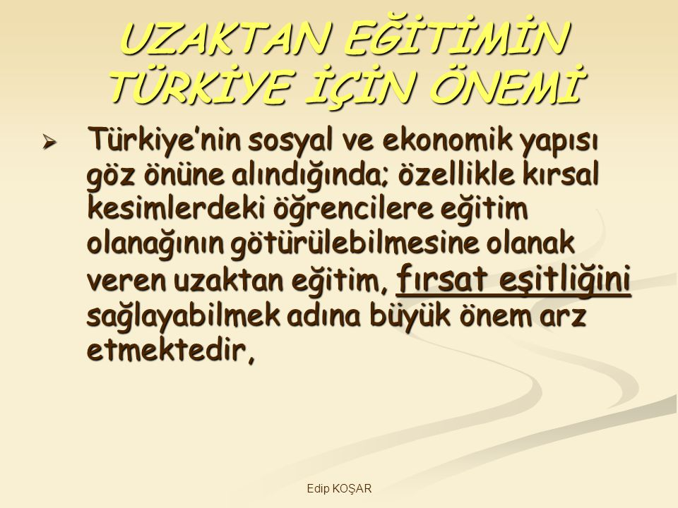Edip KOŞAR UZAKTAN EĞİTİMİN TÜRKİYE İÇİN ÖNEMİ  Türkiye'nin sosyal ve ekonomik yapısı göz önüne alındığında; özellikle kırsal kesimlerdeki öğrenciler