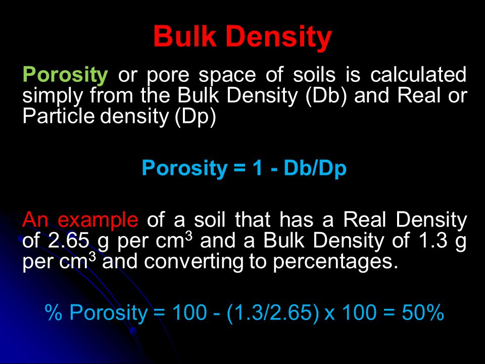 Bulk Density Porosity or pore space of soils is calculated simply from the Bulk Density (Db) and Real or Particle density (Dp) Porosity = 1 - Db/Dp An