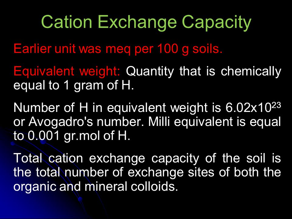 Cation Exchange Capacity Earlier unit was meq per 100 g soils. Equivalent weight: Quantity that is chemically equal to 1 gram of H. Number of H in equ