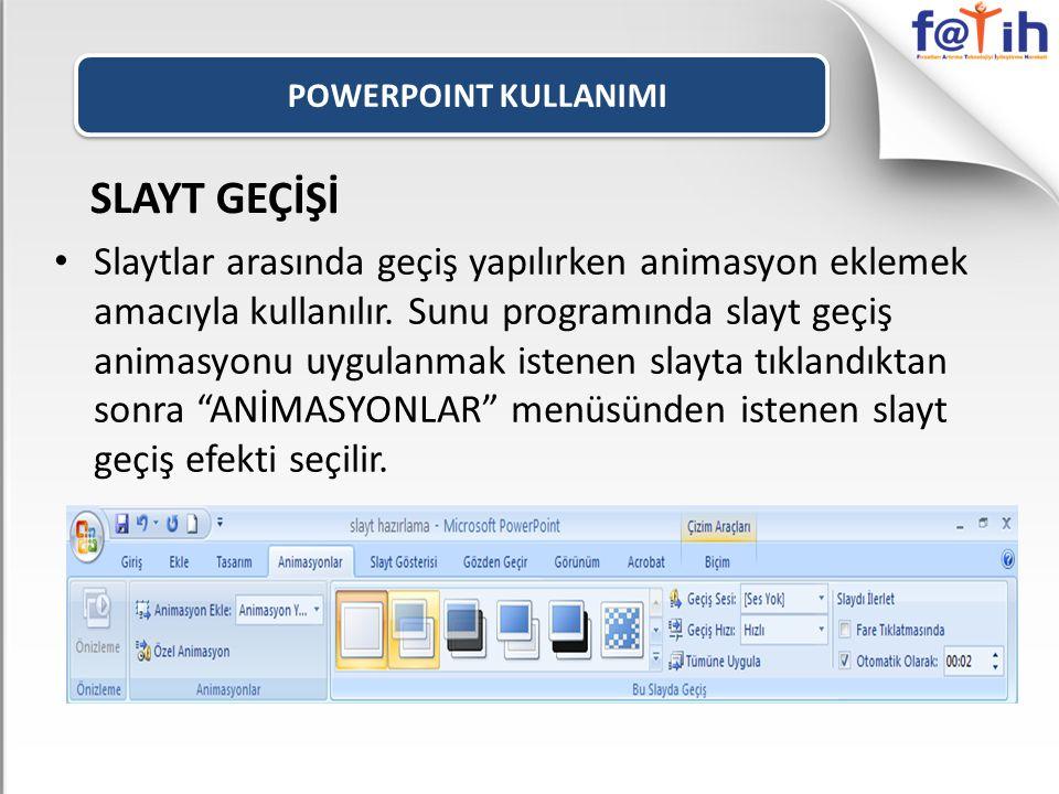 POWERPOINT KULLANIMI SLAYT GEÇİŞİ Slaytlar arasında geçiş yapılırken animasyon eklemek amacıyla kullanılır. Sunu programında slayt geçiş animasyonu uy