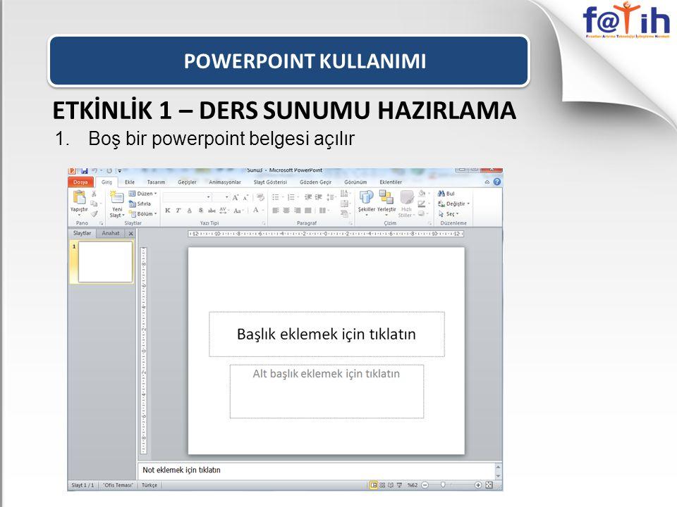 POWERPOINT KULLANIMI ETKİNLİK 1 – DERS SUNUMU HAZIRLAMA 1.Boş bir powerpoint belgesi açılır