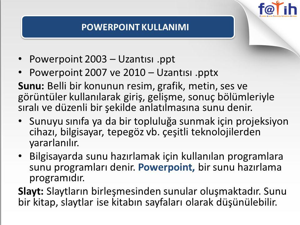POWERPOINT KULLANIMI Powerpoint 2003 – Uzantısı.ppt Powerpoint 2007 ve 2010 – Uzantısı.pptx Sunu: Belli bir konunun resim, grafik, metin, ses ve görüntüler kullanılarak giriş, gelişme, sonuç bölümleriyle sıralı ve düzenli bir şekilde anlatılmasına sunu denir.