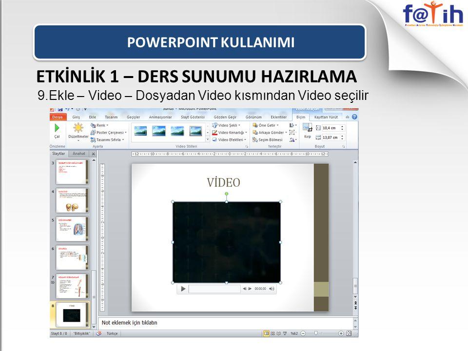 POWERPOINT KULLANIMI ETKİNLİK 1 – DERS SUNUMU HAZIRLAMA 9.Ekle – Video – Dosyadan Video kısmından Video seçilir