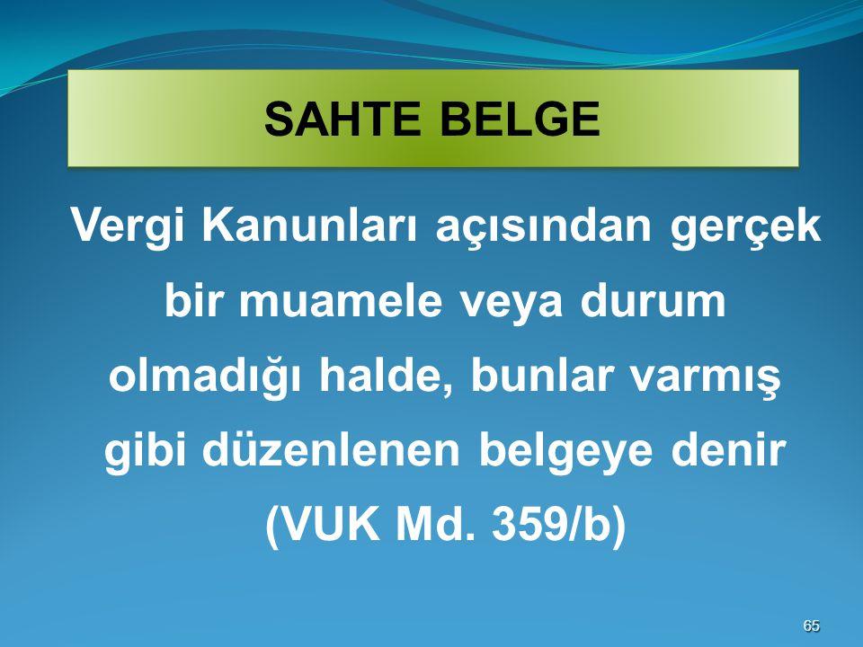 6565 SAHTE BELGE Vergi Kanunları açısından gerçek bir muamele veya durum olmadığı halde, bunlar varmış gibi düzenlenen belgeye denir (VUK Md. 359/b)