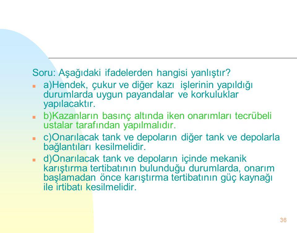 Soru: Aşağıdaki ifadelerden hangisi yanlıştır? n a)Hendek, çukur ve diğer kazı işlerinin yapıldığı durumlarda uygun payandalar ve korkuluklar yapılaca