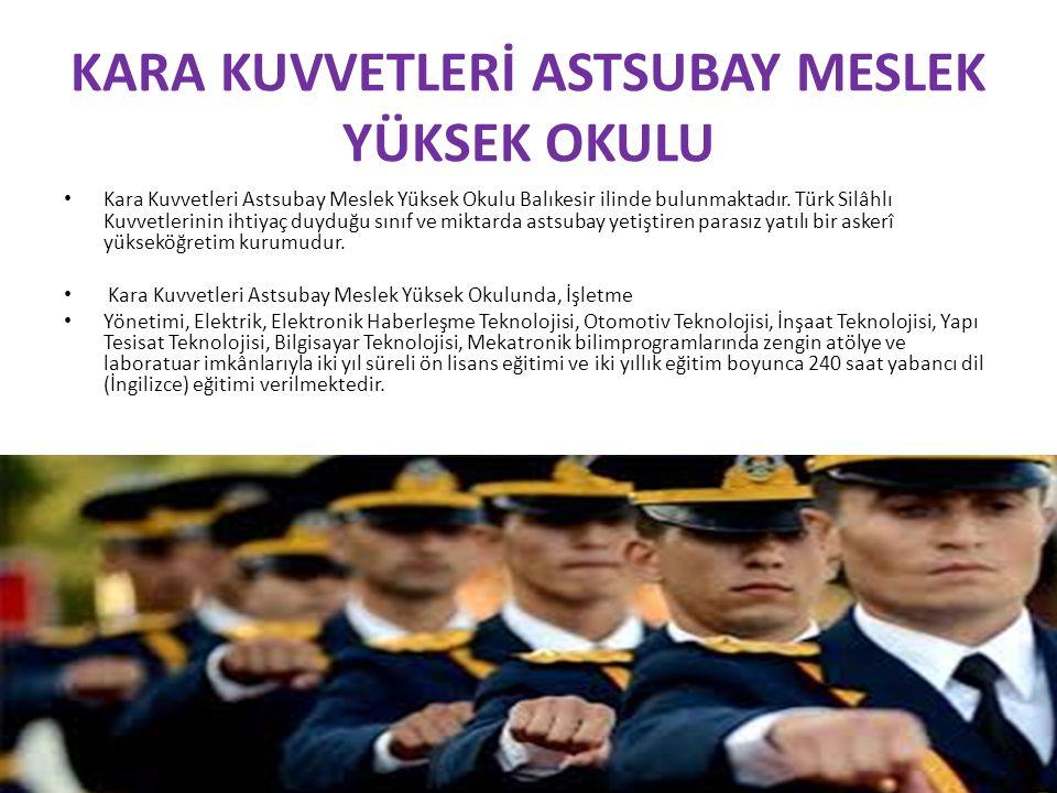 KARA KUVVETLERİ ASTSUBAY MESLEK YÜKSEK OKULU Kara Kuvvetleri Astsubay Meslek Yüksek Okulu Balıkesir ilinde bulunmaktadır. Türk Silâhlı Kuvvetlerinin i