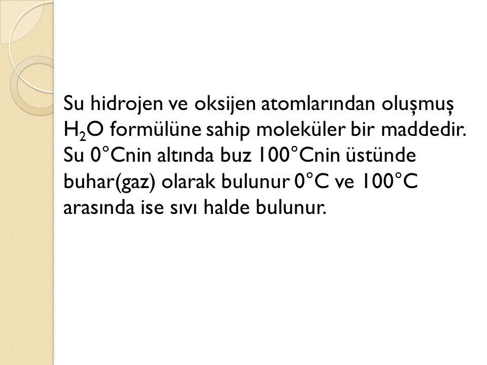Su hidrojen ve oksijen atomlarından oluşmuş H 2 O formülüne sahip moleküler bir maddedir. Su 0°Cnin altında buz 100°Cnin üstünde buhar(gaz) olarak bul