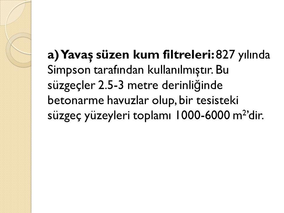 a) Yavaş süzen kum filtreleri: 827 yılında Simpson tarafından kullanılmıştır. Bu süzgeçler 2.5-3 metre derinli ğ inde betonarme havuzlar olup, bir tes