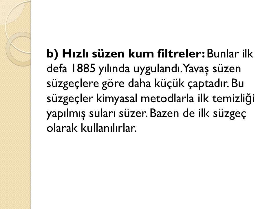 b) Hızlı süzen kum filtreler: Bunlar ilk defa 1885 yılında uygulandı. Yavaş süzen süzgeçlere göre daha küçük çaptadır. Bu süzgeçler kimyasal metodlarl