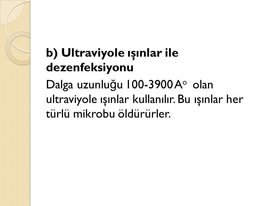 b) Ultraviyole ışınlar ile dezenfeksiyonu Dalga uzunlu ğ u 100-3900 A o olan ultraviyole ışınlar kullanılır. Bu ışınlar her türlü mikrobu öldürürler.