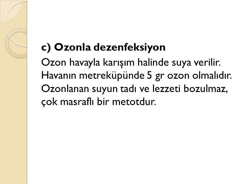 c) Ozonla dezenfeksiyon Ozon havayla karışım halinde suya verilir. Havanın metreküpünde 5 gr ozon olmalıdır. Ozonlanan suyun tadı ve lezzeti bozulmaz,