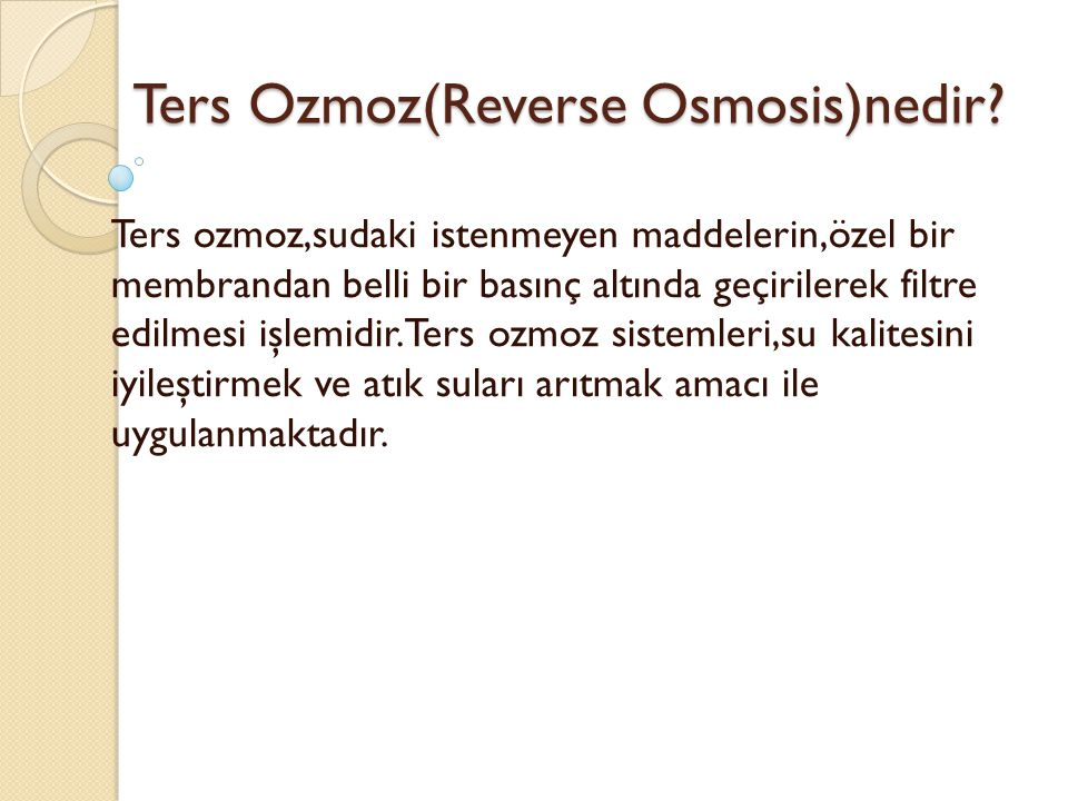 Ters Ozmoz(Reverse Osmosis)nedir? Ters ozmoz,sudaki istenmeyen maddelerin,özel bir membrandan belli bir basınç altında geçirilerek filtre edilmesi işl