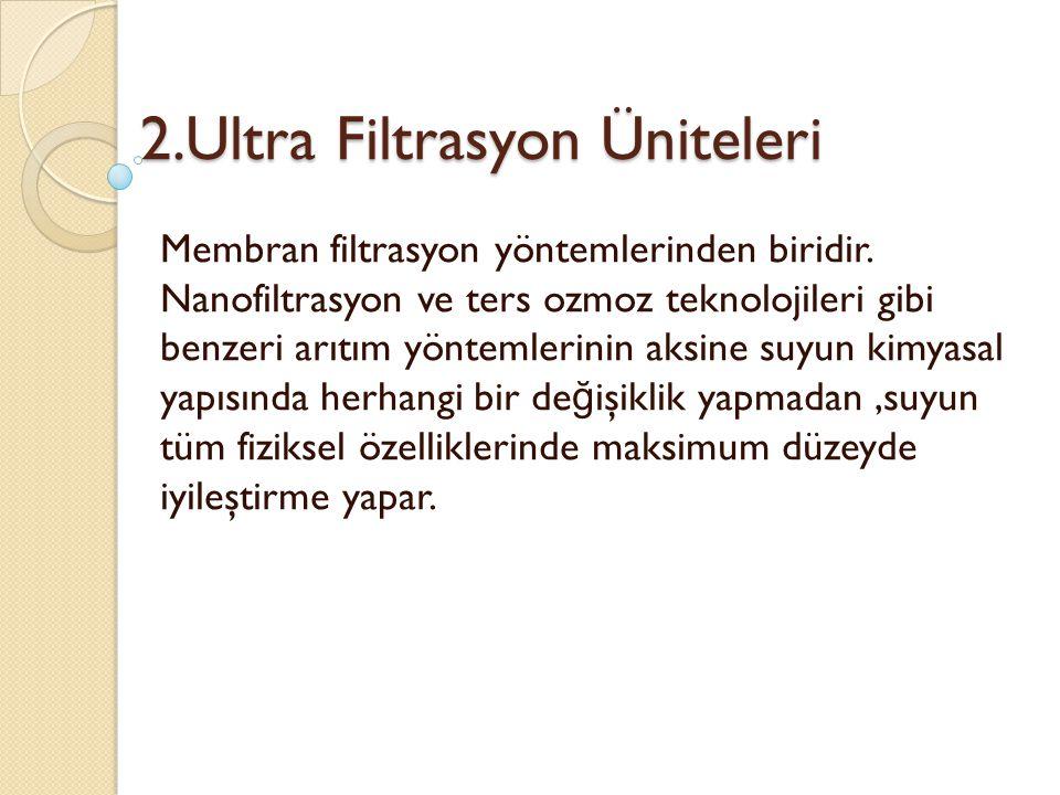 2.Ultra Filtrasyon Üniteleri Membran filtrasyon yöntemlerinden biridir. Nanofiltrasyon ve ters ozmoz teknolojileri gibi benzeri arıtım yöntemlerinin a