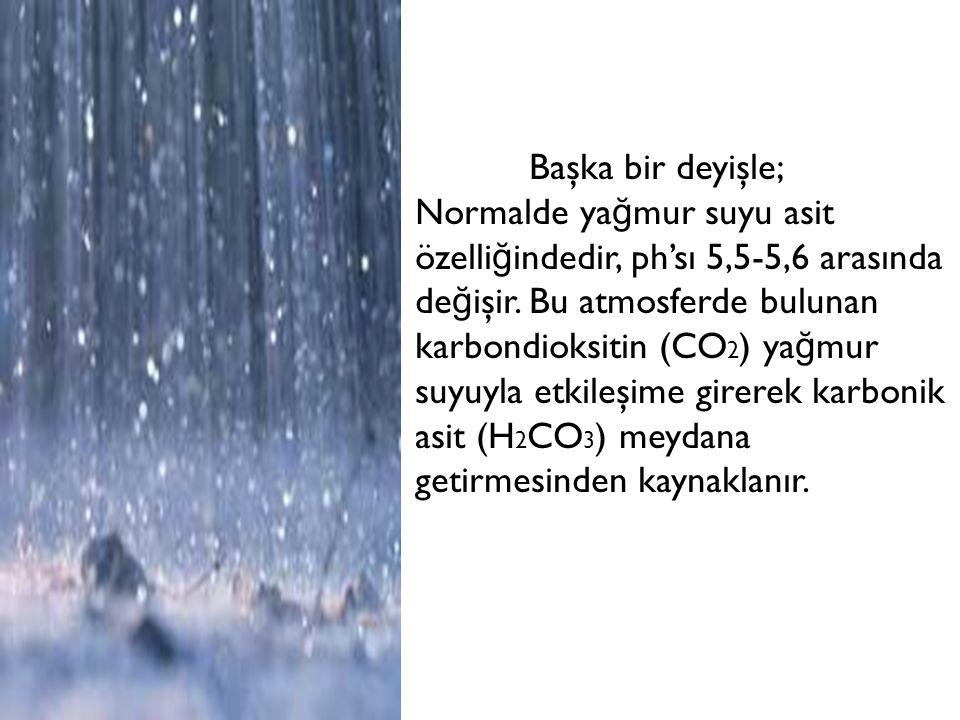 Başka bir deyişle; Normalde ya ğ mur suyu asit özelli ğ indedir, ph'sı 5,5-5,6 arasında de ğ işir. Bu atmosferde bulunan karbondioksitin (CO 2 ) ya ğ