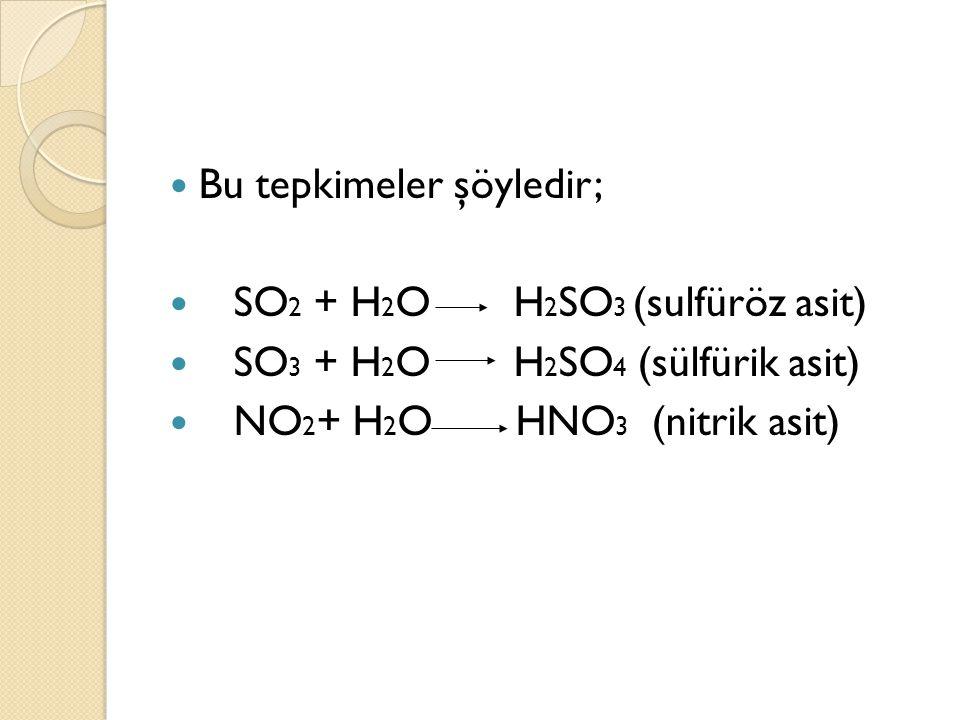Bu tepkimeler şöyledir; SO 2 + H 2 O H 2 SO 3 (sulfüröz asit) SO 3 + H 2 O H 2 SO 4 (sülfürik asit) NO 2 + H 2 O HNO 3 (nitrik asit)