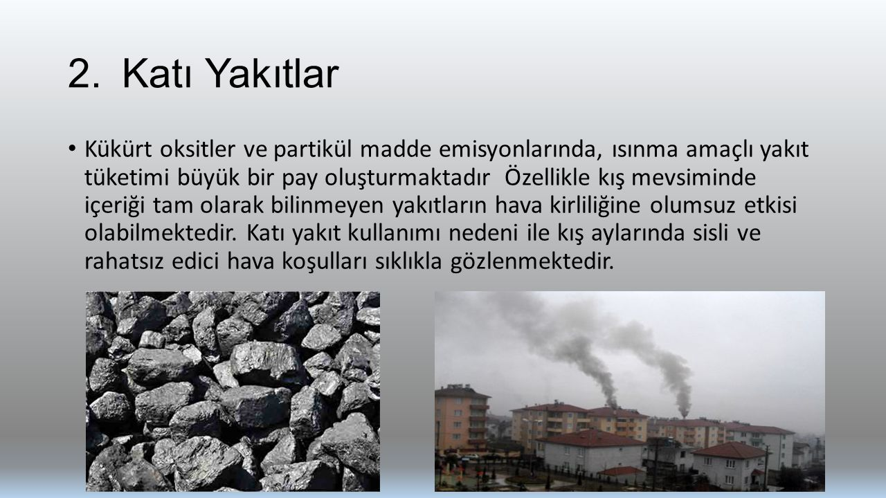 2.Katı Yakıtlar Kükürt oksitler ve partikül madde emisyonlarında, ısınma amaçlı yakıt tüketimi büyük bir pay oluşturmaktadır Özellikle kış mevsiminde içeriği tam olarak bilinmeyen yakıtların hava kirliliğine olumsuz etkisi olabilmektedir.