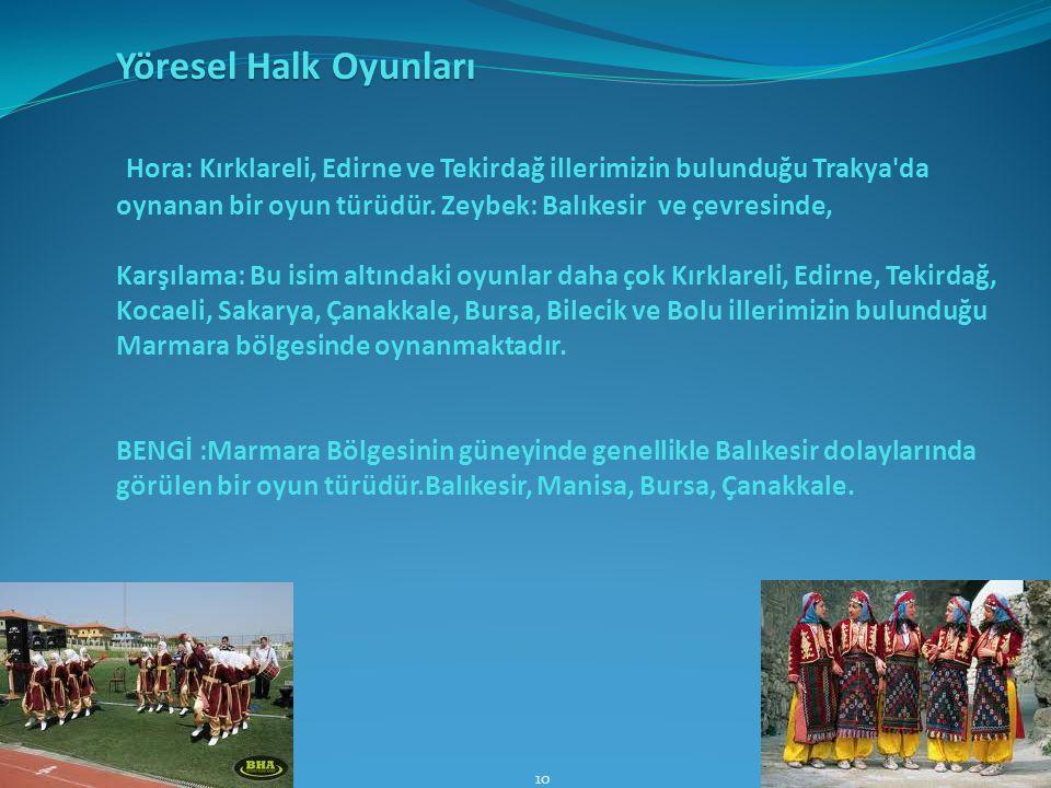 Yöresel Halk Oyunları Hora: Kırklareli, Edirne ve Tekirdağ illerimizin bulunduğu Trakya'da oynanan bir oyun türüdür. Zeybek: Balıkesir ve çevresinde,