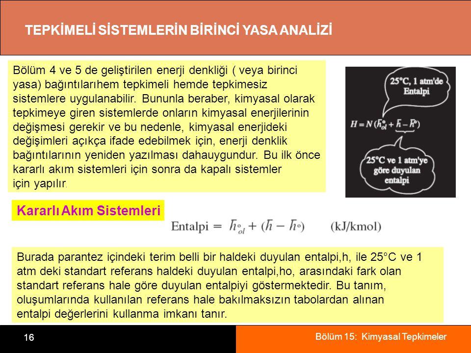 Bölüm 15: Kimyasal Tepkimeler 16 TEPKİMELİ SİSTEMLERİN BİRİNCİ YASA ANALİZİ Kararlı Akım Sistemleri Bölüm 4 ve 5 de geliştirilen enerji denkliği ( vey