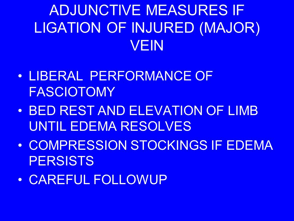 ADJUNCTIVE MEASURES IF LIGATION OF INJURED (MAJOR) VEIN LIBERAL PERFORMANCE OF FASCIOTOMY BED REST AND ELEVATION OF LIMB UNTIL EDEMA RESOLVES COMPRESS
