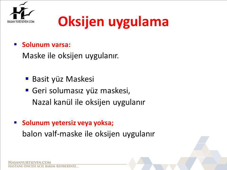 Oksijen uygulama  Solunum varsa: Maske ile oksijen uygulanır.