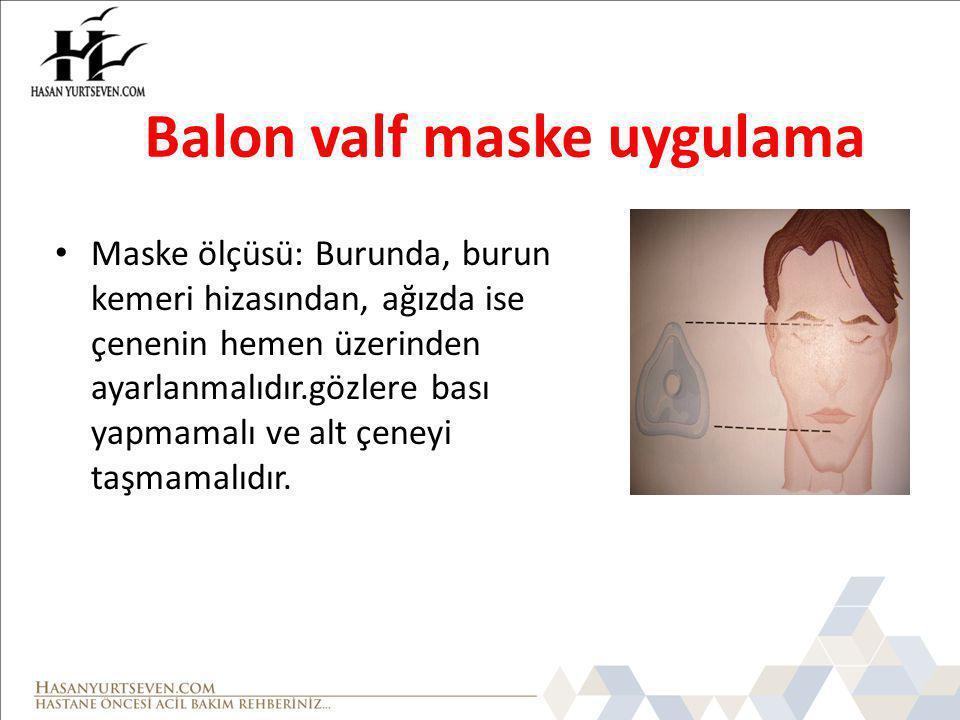 Balon valf maske uygulama Maske ölçüsü: Burunda, burun kemeri hizasından, ağızda ise çenenin hemen üzerinden ayarlanmalıdır.gözlere bası yapmamalı ve alt çeneyi taşmamalıdır.