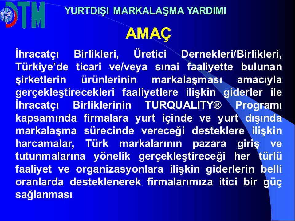 AMAÇ İhracatçı Birlikleri, Üretici Dernekleri/Birlikleri, Türkiye'de ticari ve/veya sınai faaliyette bulunan şirketlerin ürünlerinin markalaşması amacıyla gerçekleştirecekleri faaliyetlere ilişkin giderler ile İhracatçı Birliklerinin TURQUALITY® Programı kapsamında firmalara yurt içinde ve yurt dışında markalaşma sürecinde vereceği desteklere ilişkin harcamalar, Türk markalarının pazara giriş ve tutunmalarına yönelik gerçekleştireceği her türlü faaliyet ve organizasyonlara ilişkin giderlerin belli oranlarda desteklenerek firmalarımıza itici bir güç sağlanması YURTDIŞI MARKALAŞMA YARDIMI